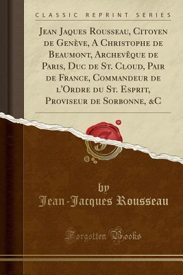 Jean Jaques Rousseau, Citoyen de Genève, A Christophe de Beaumont, Archevêque de Paris, Duc de St. Cloud, Pair de France, Commandeur de l'Ordre du St. ... Proviseur de Sorbonne, &C (Classic Reprint)