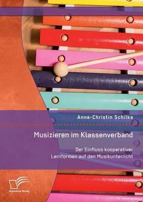 Musizieren im Klassenverband. Der Einfluss kooperativer Lernformen auf den Musikunterricht