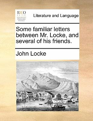 Some Familiar Letters Between Mr. Locke, and Several of His Friends