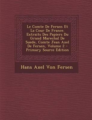 Le Comte de Fersen Et La Cour de France. Extraits Des Papiers Du Grand Marechal de Suede, Comte Jean Axel de Fersen, Volume 2