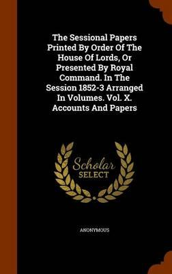 The Sessional Papers Printed by Order of the House of Lords, or Presented by Royal Command. in the Session 1852-3 Arranged in Volumes. Vol. X. Accounts and Papers