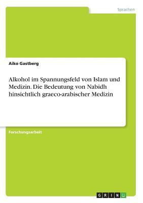 Alkohol im Spannungsfeld von Islam und Medizin. Die Bedeutung von Nabidh hinsichtlich graeco-arabischer Medizin