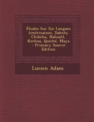 Etudes Sur Six Langues Americaines, Dakota, Chibcha, Nahuatl, Kechua, Quiche, Maya - Primary Source Edition