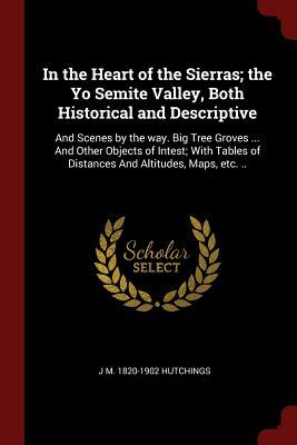 In the Heart of the Sierras; The Yo Semite Valley, Both Historical and Descriptive