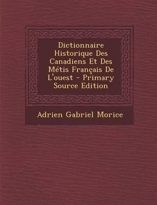 Dictionnaire Historique Des Canadiens Et Des Metis Francais de L'Ouest - Primary Source Edition