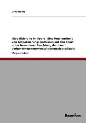 Globalisierung im Sport - Eine Untersuchung von Globalisierungseinflüssen auf den Sport unter besonderer Beachtung der damit verbundenen Kommerzialisierung des Fußballs