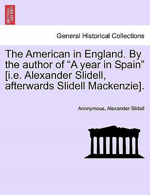 "The American in England. By the author of ""A year in Spain"" [i.e. Alexander Slidell, afterwards Slidell Mackenzie]"