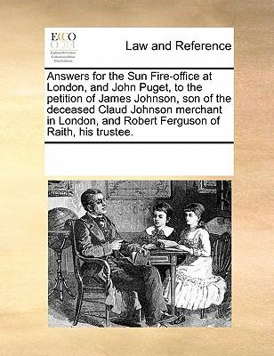 Answers for the Sun Fire-Office at London, and John Puget, to the Petition of James Johnson, Son of the Deceased Claud Johnson Merchant in London, and