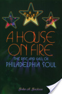 A House on Fire : The Rise and Fall of Philadelphia Soul