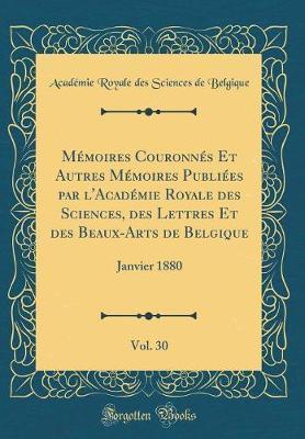 Mémoires Couronnés Et Autres Mémoires Publiées par l'Académie Royale des Sciences, des Lettres Et des Beaux-Arts de Belgique, Vol. 30