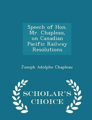 Speech of Hon. Mr. Chapleau, on Canadian Pacific Railway Resolutions - Scholar's Choice Edition