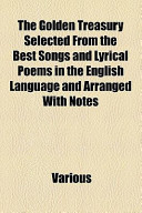 The Golden Treasury Selected from the Best Songs and Lyrical Poems in the English Language and Arranged with Notes