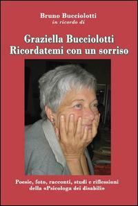 Graziella Bucciolotti. Ricordatemi con un sorriso. Poesie, foto, racconti, studi e riflessioni della «Psicologa dei disabili»