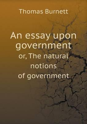 An Essay Upon Government Or, the Natural Notions of Government