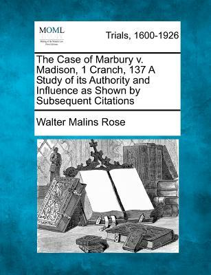The Case of Marbury V. Madison, 1 Cranch, 137 a Study of Its Authority and Influence as Shown by Subsequent Citations