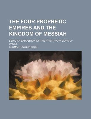 The Four Prophetic Empires and the Kingdom of Messiah; Being an Exposition of the First Two Visions of Daniel