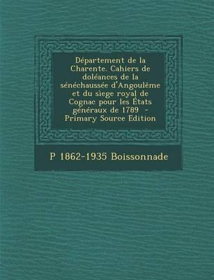 Departement de La Charente. Cahiers de Doleances de La Senechaussee D'Angouleme Et Du Siege Royal de Cognac Pour Les Etats Generaux de 1789