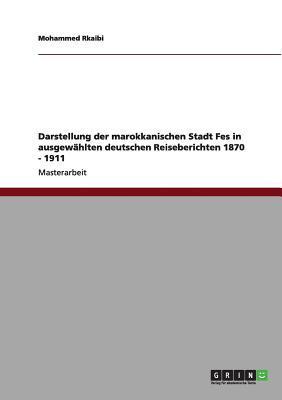 Darstellung der marokkanischen Stadt Fes in ausgewählten deutschen Reiseberichten 1870 - 1911