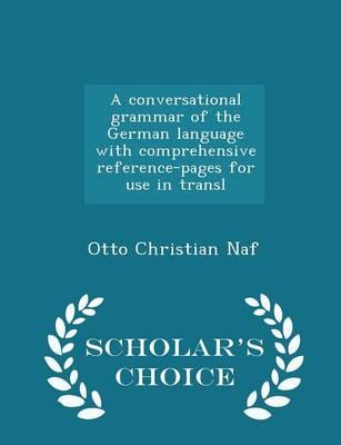 A Conversational Grammar of the German Language with Comprehensive Reference-Pages for Use in Transl - Scholar's Choice Edition