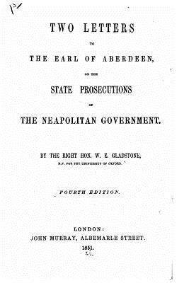 Two Letters to the Earl of Aberdeen, on the State Prosecutions of the Neapolitan Government