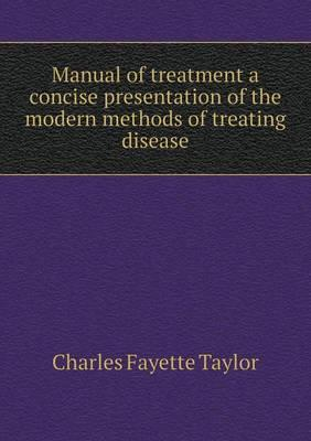 Manual of Treatment a Concise Presentation of the Modern Methods of Treating Disease