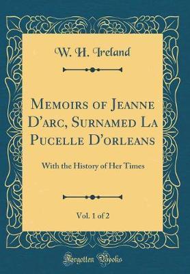 Memoirs of Jeanne d'Arc, Surnamed La Pucelle d'Orleans, Vol. 1 of 2