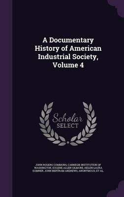 A Documentary History of American Industrial Society; Volume 4