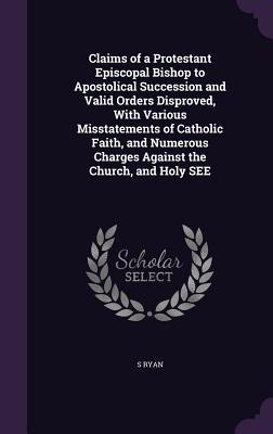Claims of a Protestant Episcopal Bishop to Apostolical Succession and Valid Orders Disproved, with Various Misstatements of Catholic Faith, and Numerous Charges Against the Church, and Holy See