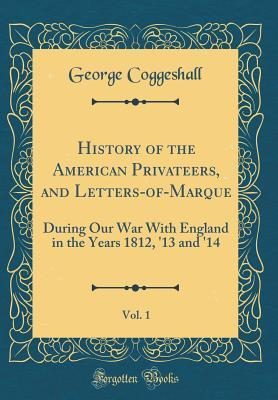 History of the American Privateers, and Letters-of-Marque, Vol. 1