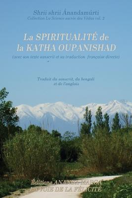 La Spiritualite de la Katha Oupanishad (Avec Son Texte Sanscrit Et Sa Traduction Directe En Francais)