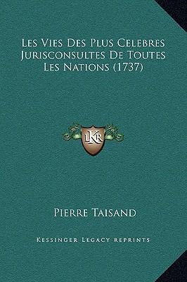 Les Vies Des Plus Celebres Jurisconsultes de Toutes Les Nations (1737)