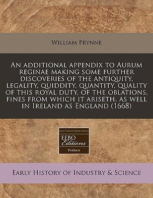An Additional Appendix to Aurum Reginae Making Some Further Discoveries of the Antiquity, Legality, Quiddity, Quantity, Quality of This Royal Duty, of ... Ariseth, as Well in Ireland as England (1668)