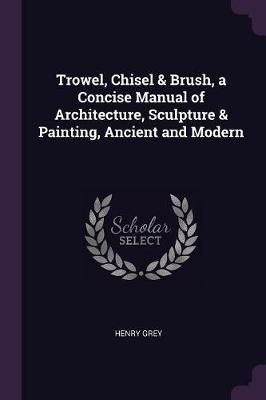 Trowel, Chisel & Brush, a Concise Manual of Architecture, Sculpture & Painting, Ancient and Modern