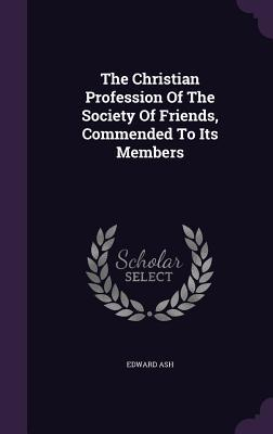 The Christian Profession of the Society of Friends, Commended to Its Members