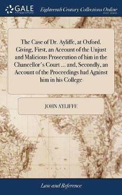The Case of Dr. Ayliffe, at Oxford. Giving, First, an Account of the Unjust and Malicious Prosecution of Him in the Chancellor's Court ... And, ... Proceedings Had Against Him in His College