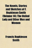 The Novels, Stories and Sketches of F. Hopkinson Smith (Volume 14); The Veiled Lady and Other Men and Women
