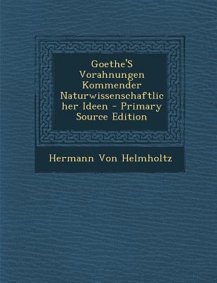 Goethe's Vorahnungen Kommender Naturwissenschaftlicher Ideen
