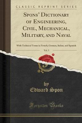 Spons' Dictionary of Engineering, Civil, Mechanical, Military, and Naval, Vol. 5