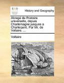 Abrege de L'Histoire Universelle, Depuis Charlemagne Jusques a Charlequint. Par Mr. de Voltaire. ...