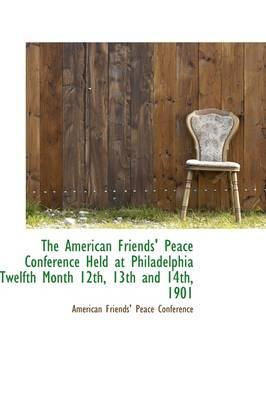 The American Friends' Peace Conference Held at Philadelphia Twelfth Month 12th, 13th and 14th, 1901