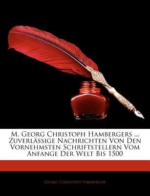 M. Georg Christoph Hambergers ... Zuverlässige Nachrichten von den vornehmsten Schriftstellern vom Anfange der Welt bis 1500, Erster Theil