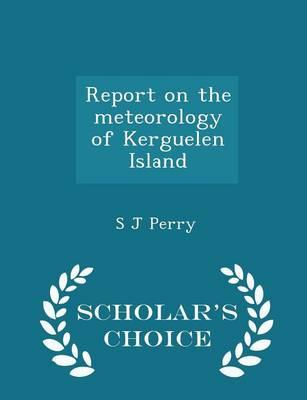 Report on the Meteorology of Kerguelen Island - Scholar's Choice Edition