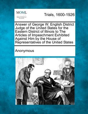 Answer of George W. English District Judge of the United States for the Eastern District of Illinois to the Articles of Impeachment Exhibited Against ... House of Representatives of the United States