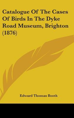 Catalogue of the Cases of Birds in the Dyke Road Museum, Brighton (1876)