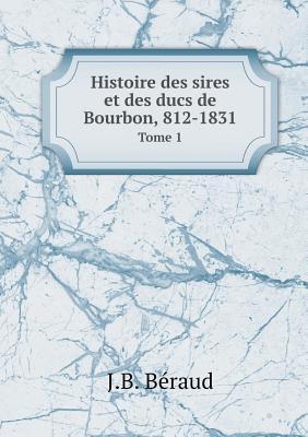 Histoire Des Sires Et Des Ducs de Bourbon, 812-1831 Tome 1