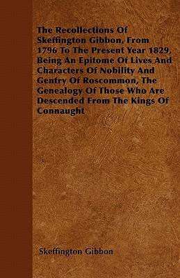 The Recollections Of Skeffington Gibbon, From 1796 To The Present Year 1829, Being An Epitome Of Lives And Characters Of Nobility And Gentry Of ... Who Are Descended From The Kings Of Connaught