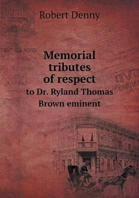 Memorial Tributes of Respect to Dr. Ryland Thomas Brown Eminent