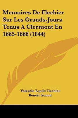 Memoires de Flechier Sur Les Grands-Jours Tenus a Clermont En 1665-1666 (1844)