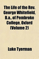 The Life of the Rev George Whitefield, B a , of Pembroke College, Oxford