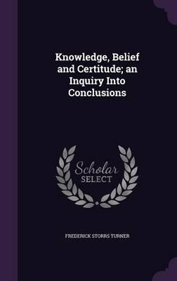 Knowledge, Belief and Certitude; An Inquiry Into Conclusions